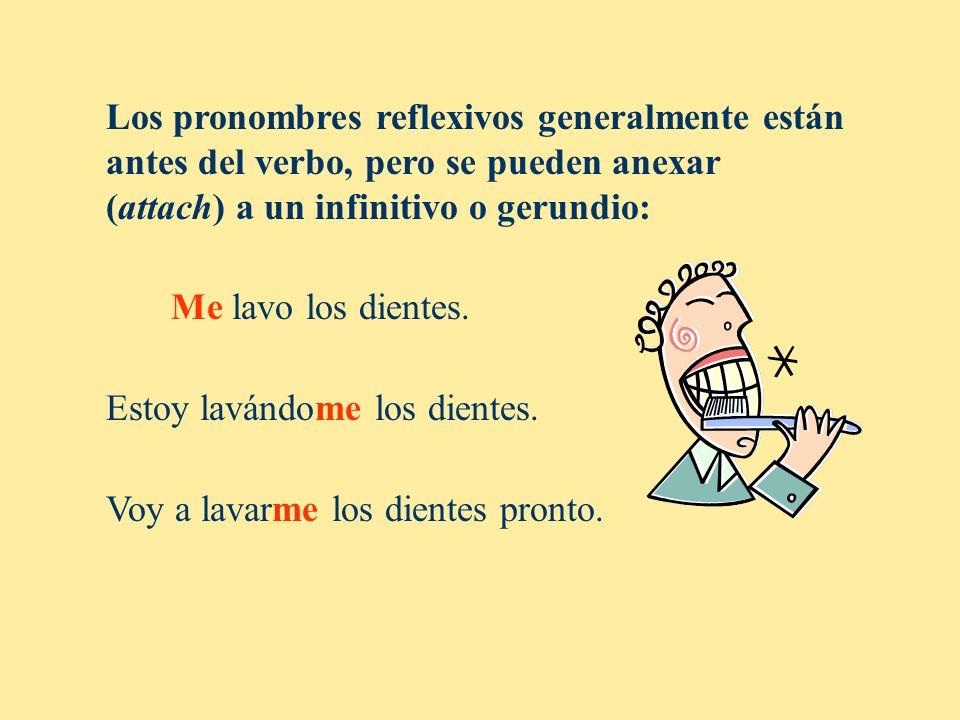 Los pronombres reflexivos generalmente están antes del verbo, pero se pueden anexar (attach) a un infinitivo o gerundio: Me lavo los dientes. Estoy la