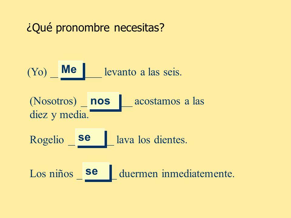 (Yo) _________ levanto a las seis. Me ¿Qué pronombre necesitas? (Nosotros) _________ acostamos a las diez y media. nos Rogelio ________ lava los dient