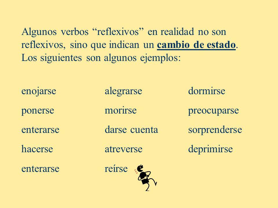 Algunos verbos reflexivos en realidad no son reflexivos, sino que indican un cambio de estado. Los siguientes son algunos ejemplos: enojarsealegrarse
