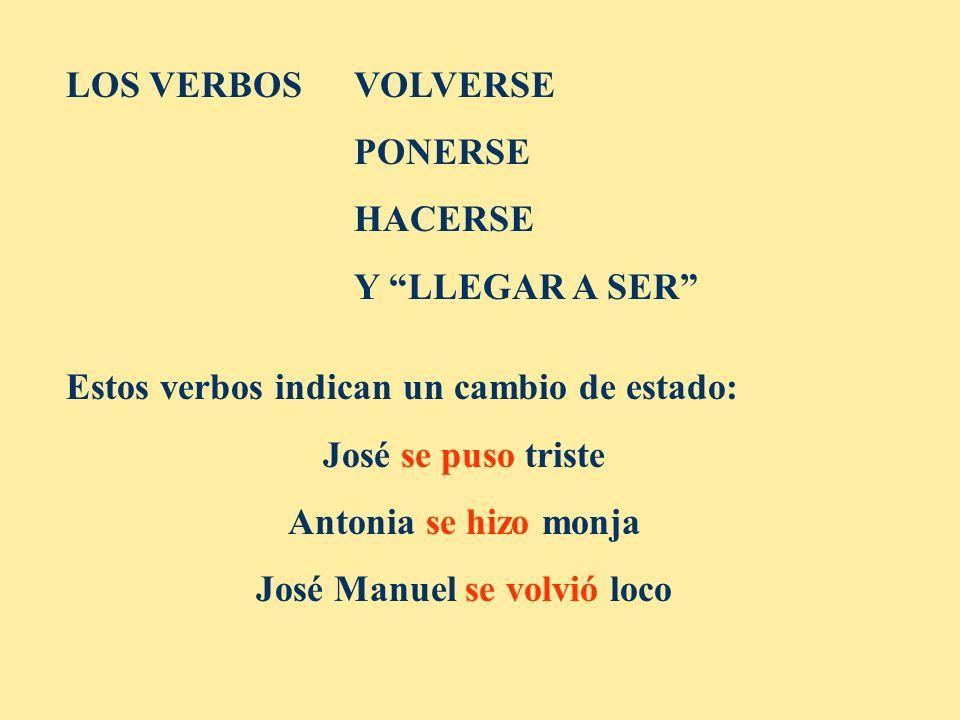 LOS VERBOS VOLVERSE PONERSE HACERSE Y LLEGAR A SER Estos verbos indican un cambio de estado: José se puso triste Antonia se hizo monja José Manuel se volvió loco