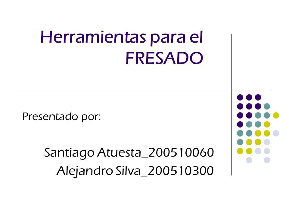 Herramientas para el FRESADO Presentado por: Santiago Atuesta_200510060 Alejandro Silva_200510300