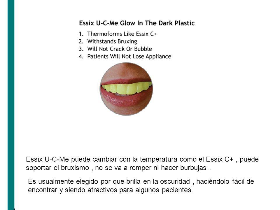 Essix U-C-Me puede cambiar con la temperatura como el Essix C+, puede soportar el bruxismo, no se va a romper ni hacer burbujas. Es usualmente elegido