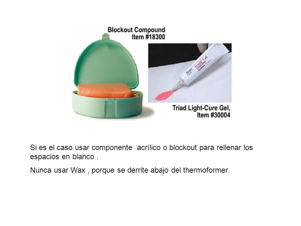 Si es el caso usar componente acrílico o blockout para rellenar los espacios en blanco. Nunca usar Wax, porque se derrite abajo del thermoformer.