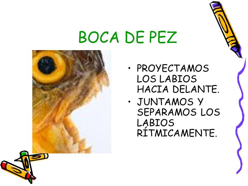 BOCA DE PEZ PROYECTAMOS LOS LABIOS HACIA DELANTE. JUNTAMOS Y SEPARAMOS LOS LABIOS RÍTMICAMENTE.
