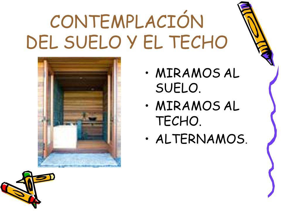 CONTEMPLACIÓN DEL SUELO Y EL TECHO MIRAMOS AL SUELO. MIRAMOS AL TECHO. ALTERNAMOS.