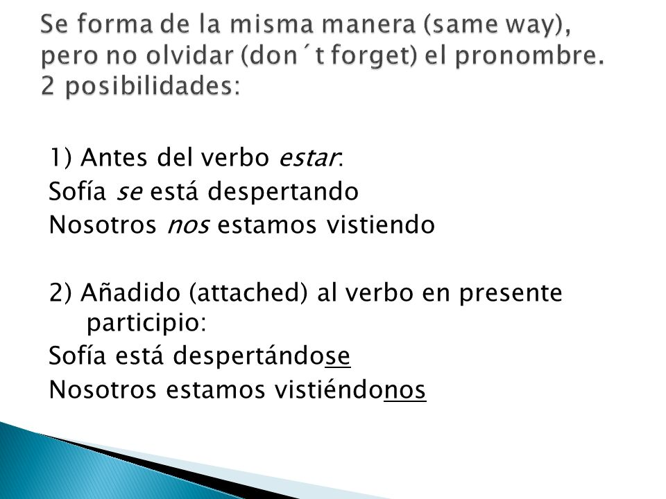 1) Antes del verbo estar: Sofía se está despertando Nosotros nos estamos vistiendo 2) Añadido (attached) al verbo en presente participio: Sofía está d