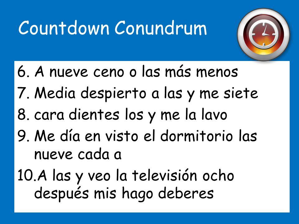 Countdown Conundrum 1.A las once me y acuesto media normalmente 2.Me ocho todos a las levanto los días 3.De nueve cuarto menos casa salgo las a 4.Vuel