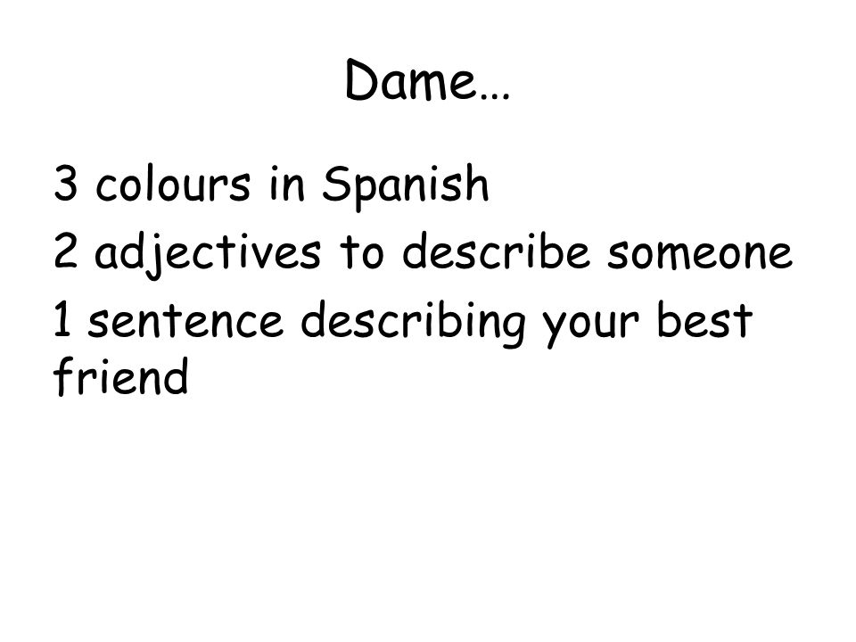 Dame… 3 colours in Spanish 2 adjectives to describe someone 1 sentence describing your best friend