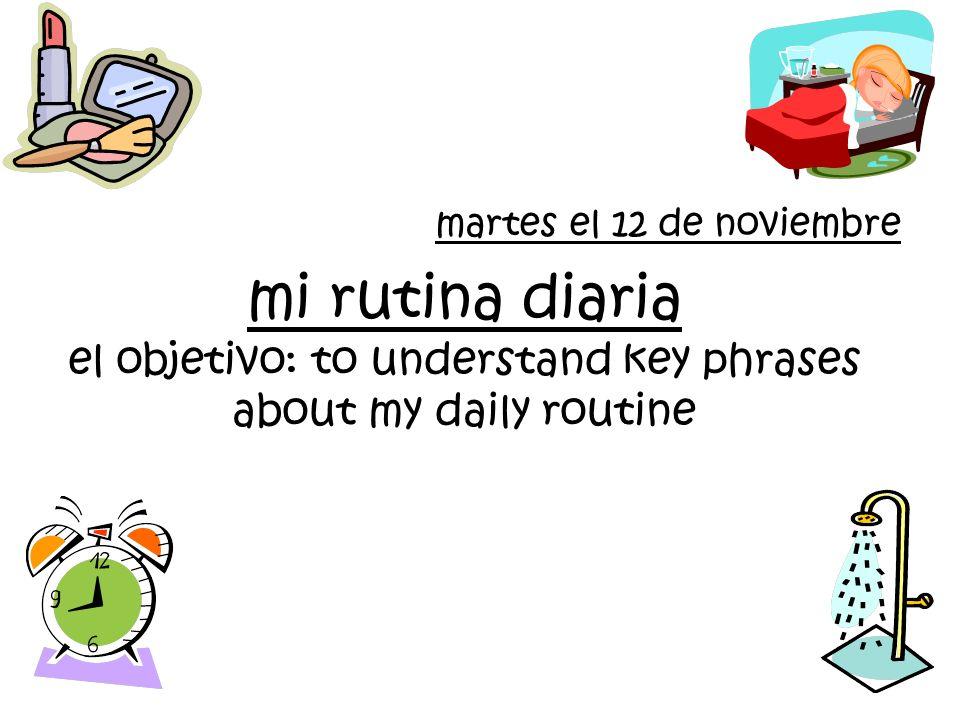 mi rutina diaria el objetivo: to understand key phrases about my daily routine martes el 12 de noviembre