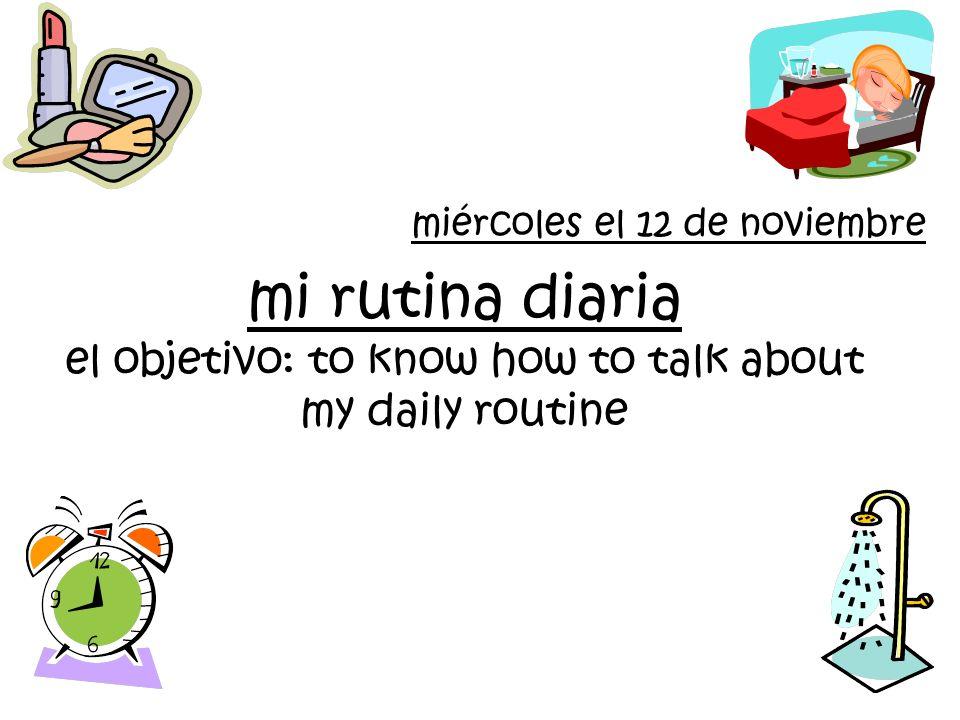 mi rutina diaria el objetivo: to know how to talk about my daily routine miércoles el 12 de noviembre