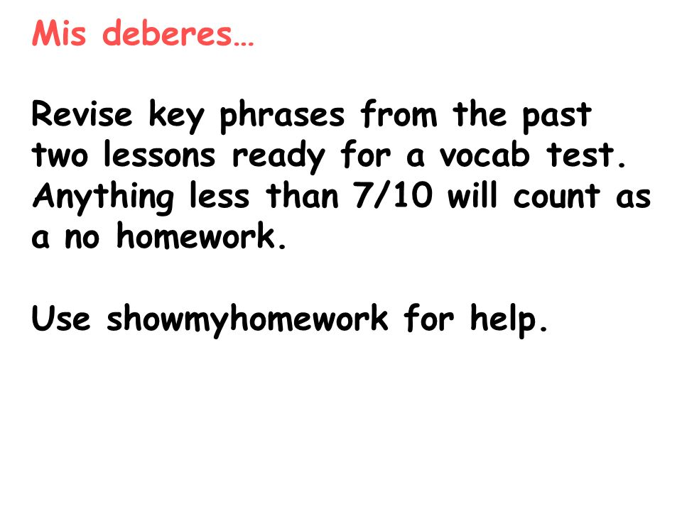 Mis deberes… Revise key phrases from the past two lessons ready for a vocab test. Anything less than 7/10 will count as a no homework. Use showmyhomew
