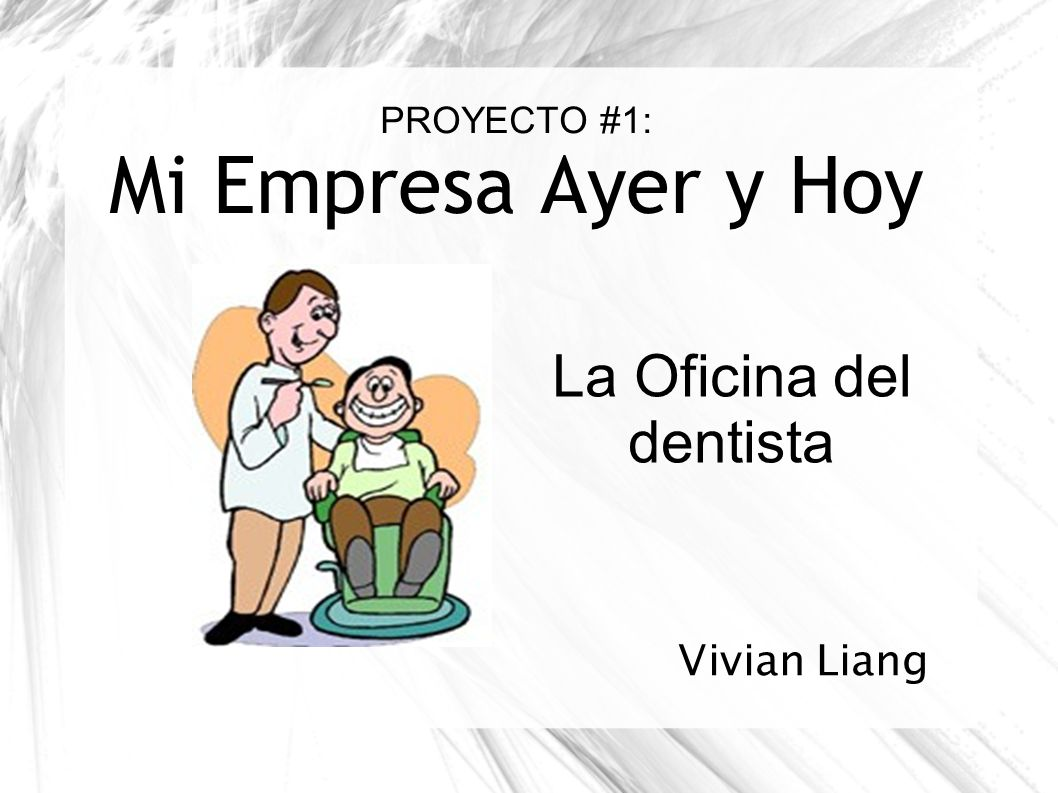 PROYECTO #1: Mi Empresa Ayer y Hoy La Oficina del dentista Vivian Liang