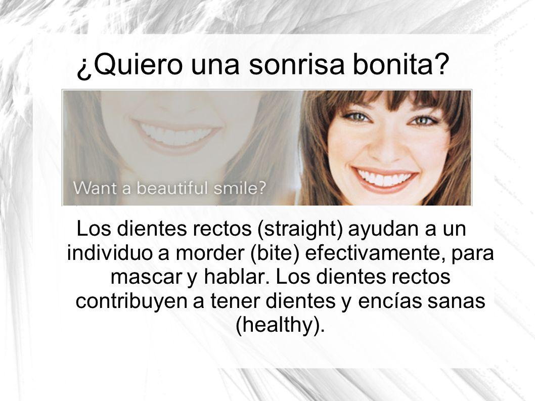 ¿Quiero una sonrisa bonita? Los dientes rectos (straight) ayudan a un individuo a morder (bite) efectivamente, para mascar y hablar. Los dientes recto
