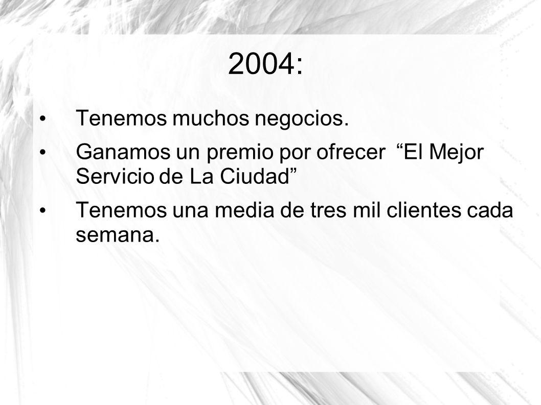 2004: Tenemos muchos negocios. Ganamos un premio por ofrecer El Mejor Servicio de La Ciudad Tenemos una media de tres mil clientes cada semana.