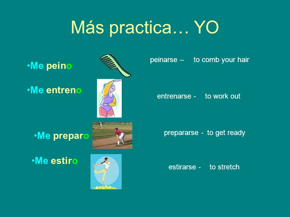 Más practica… YO Me peino Me entreno Me preparo Me estiro peinarse – entrenarse - prepararse - estirarse - to comb your hair to work out to get ready to stretch