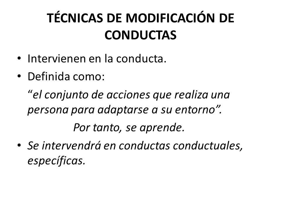 TÉCNICAS DE MODIFICACIÓN DE CONDUCTAS Intervienen en la conducta.