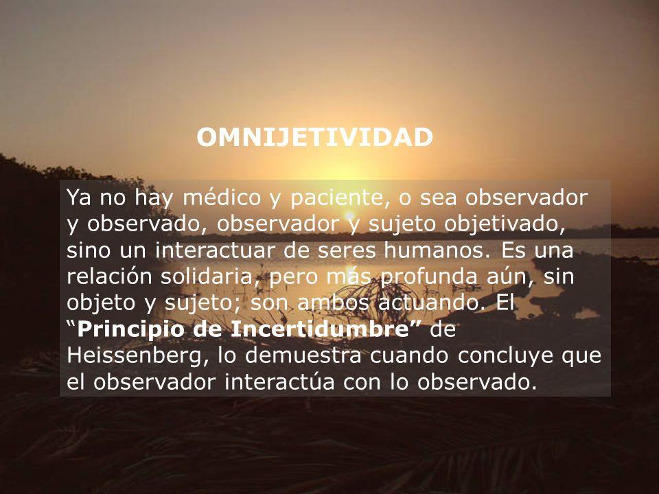 OMNIJETIVIDAD Ya no hay médico y paciente, o sea observador y observado, observador y sujeto objetivado, sino un interactuar de seres humanos. Es una