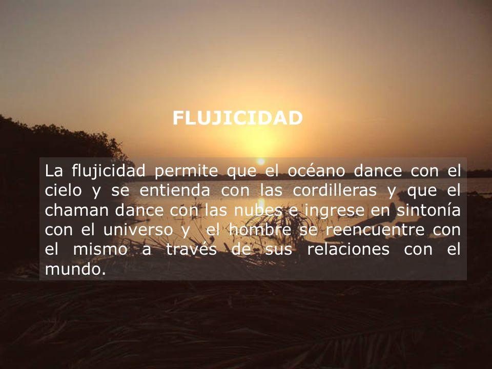 FLUJICIDAD La flujicidad permite que el océano dance con el cielo y se entienda con las cordilleras y que el chaman dance con las nubes e ingrese en s
