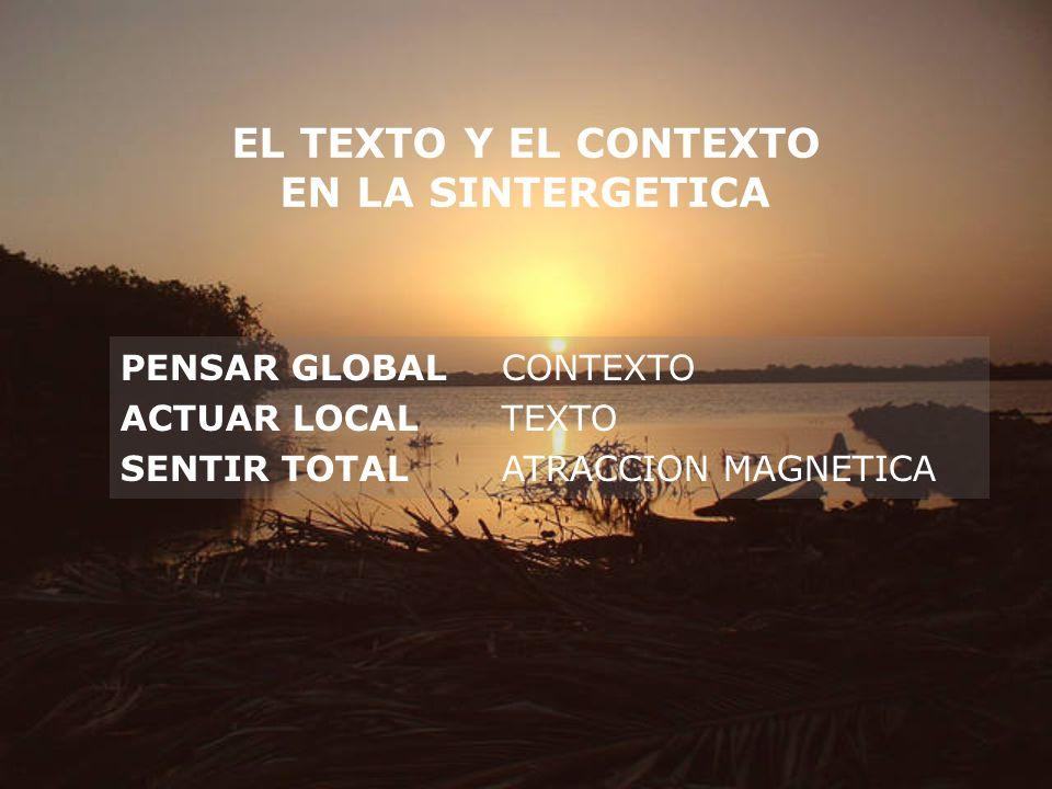 EL TEXTO Y EL CONTEXTO EN LA SINTERGETICA PENSAR GLOBALCONTEXTO ACTUAR LOCALTEXTO SENTIR TOTALATRACCION MAGNETICA