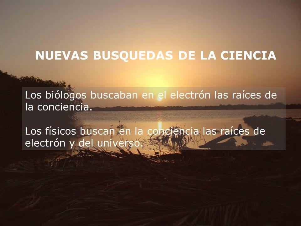 NUEVAS BUSQUEDAS DE LA CIENCIA Los biólogos buscaban en el electrón las raíces de la conciencia. Los físicos buscan en la conciencia las raíces de ele