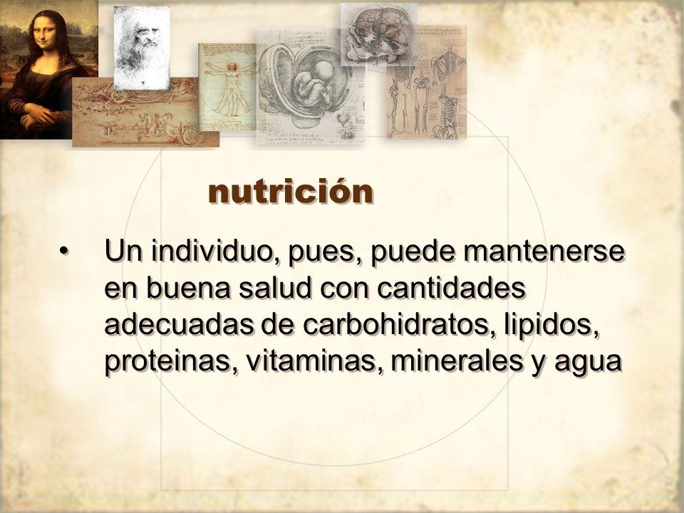 nutrición Un individuo, pues, puede mantenerse en buena salud con cantidades adecuadas de carbohidratos, lipidos, proteinas, vitaminas, minerales y agua