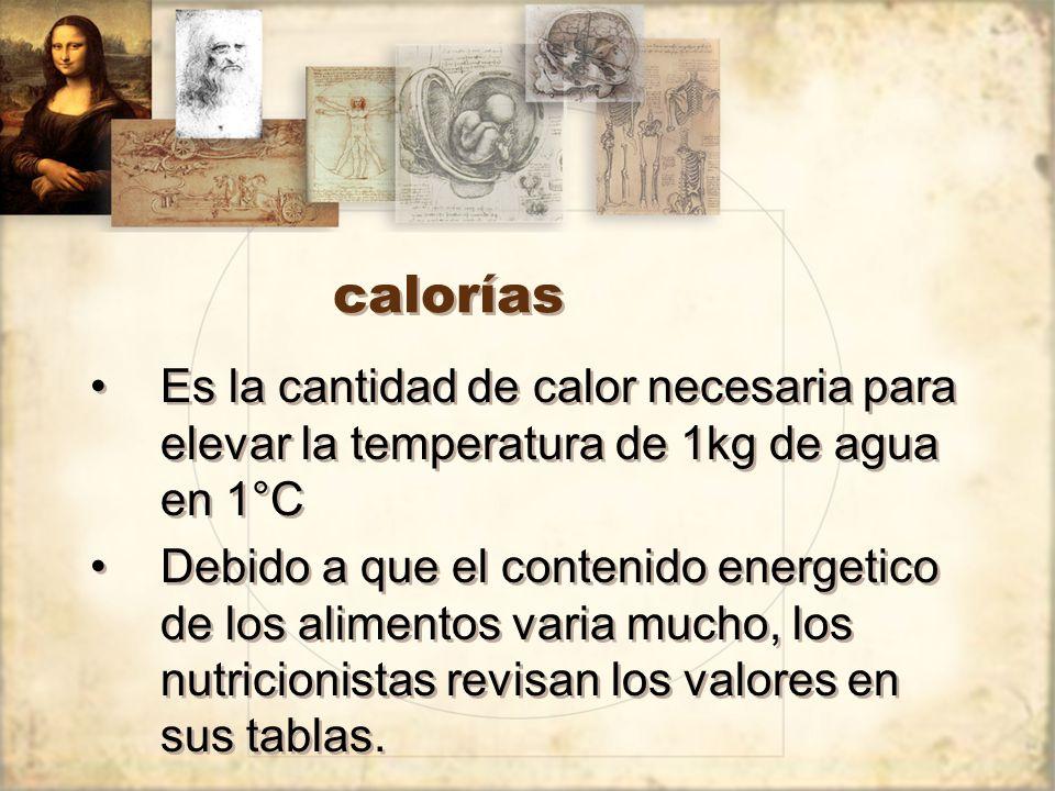 calorías Es la cantidad de calor necesaria para elevar la temperatura de 1kg de agua en 1°C Debido a que el contenido energetico de los alimentos varia mucho, los nutricionistas revisan los valores en sus tablas.