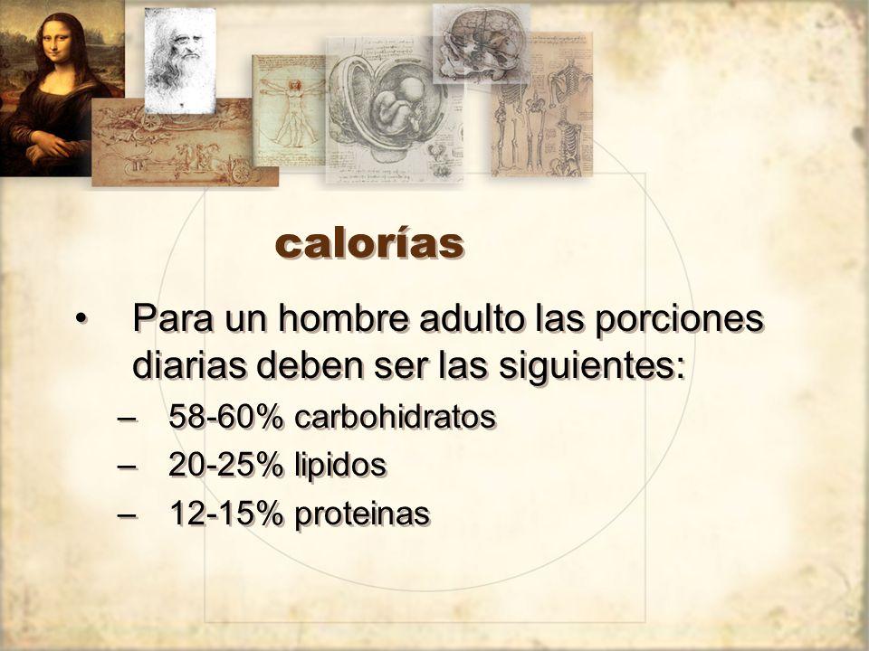 calorías Para un hombre adulto las porciones diarias deben ser las siguientes: –58-60% carbohidratos –20-25% lipidos –12-15% proteinas Para un hombre adulto las porciones diarias deben ser las siguientes: –58-60% carbohidratos –20-25% lipidos –12-15% proteinas