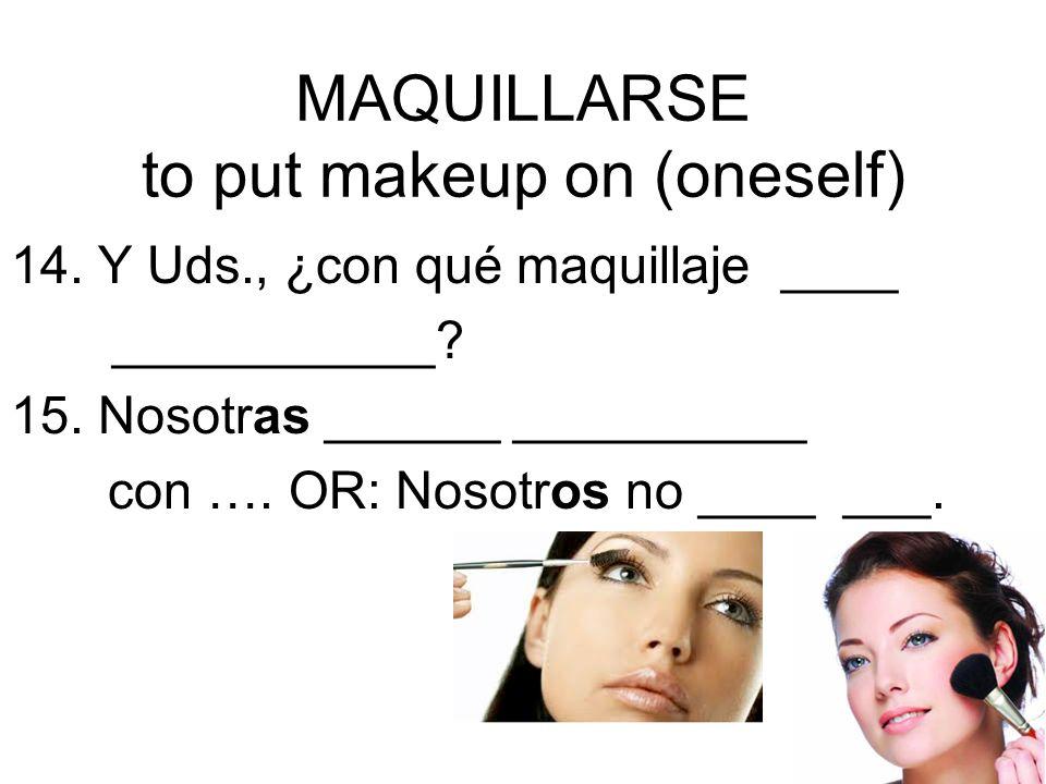MAQUILLARSE to put makeup on (oneself) 14. Y Uds., ¿con qué maquillaje ____ ___________? 15. Nosotras ______ __________ con …. OR: Nosotros no ____ __