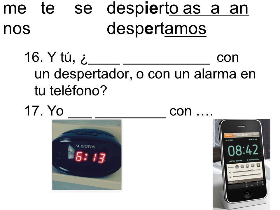 me te se despierto as a an nos despertamos 16. Y tú, ¿____ ___________ con un despertador, o con un alarma en tu teléfono? 17. Yo ___ _________ con ….
