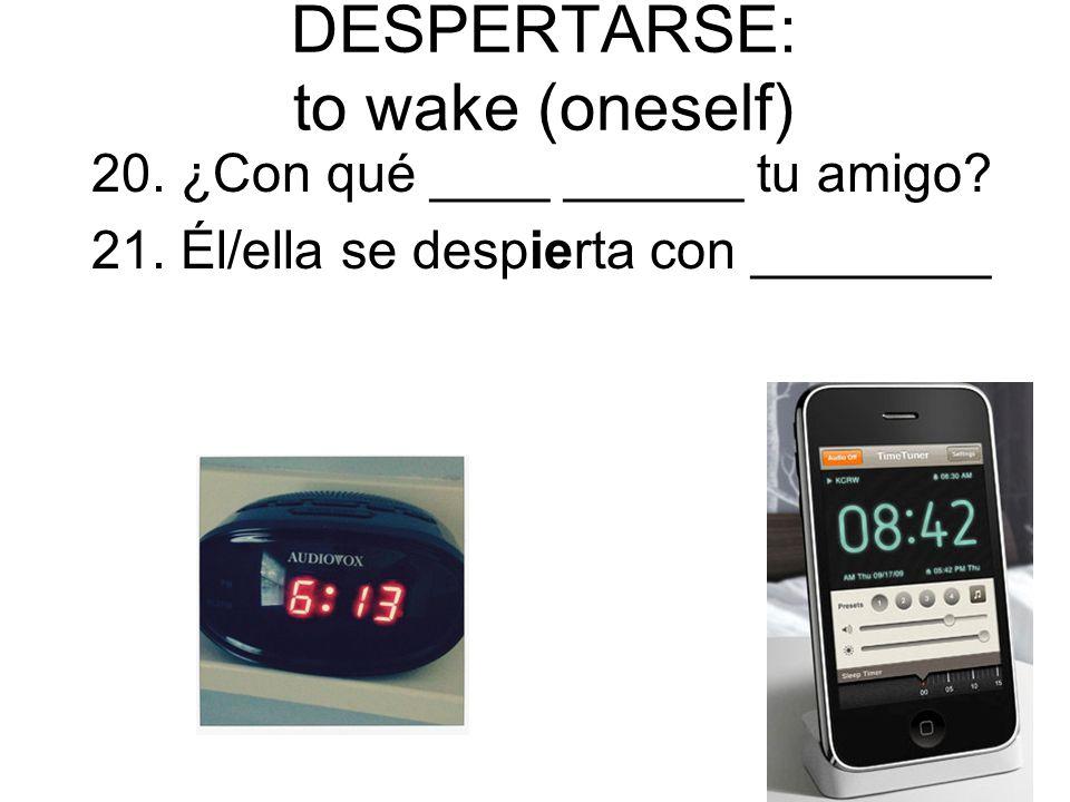 DESPERTARSE: to wake (oneself) 20. ¿Con qué ____ ______ tu amigo? 21. Él/ella se despierta con ________