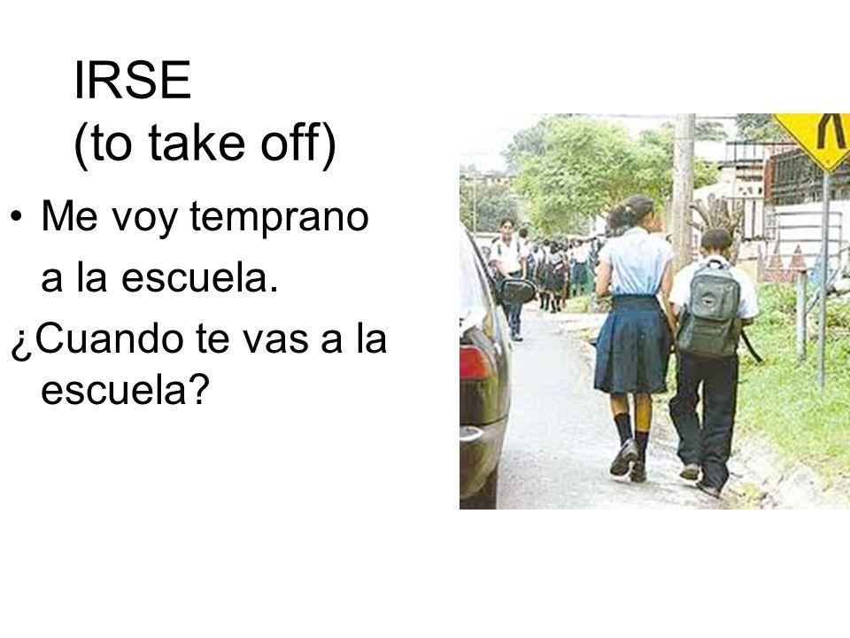 IRSE (to take off) Me voy temprano a la escuela. ¿Cuando te vas a la escuela?