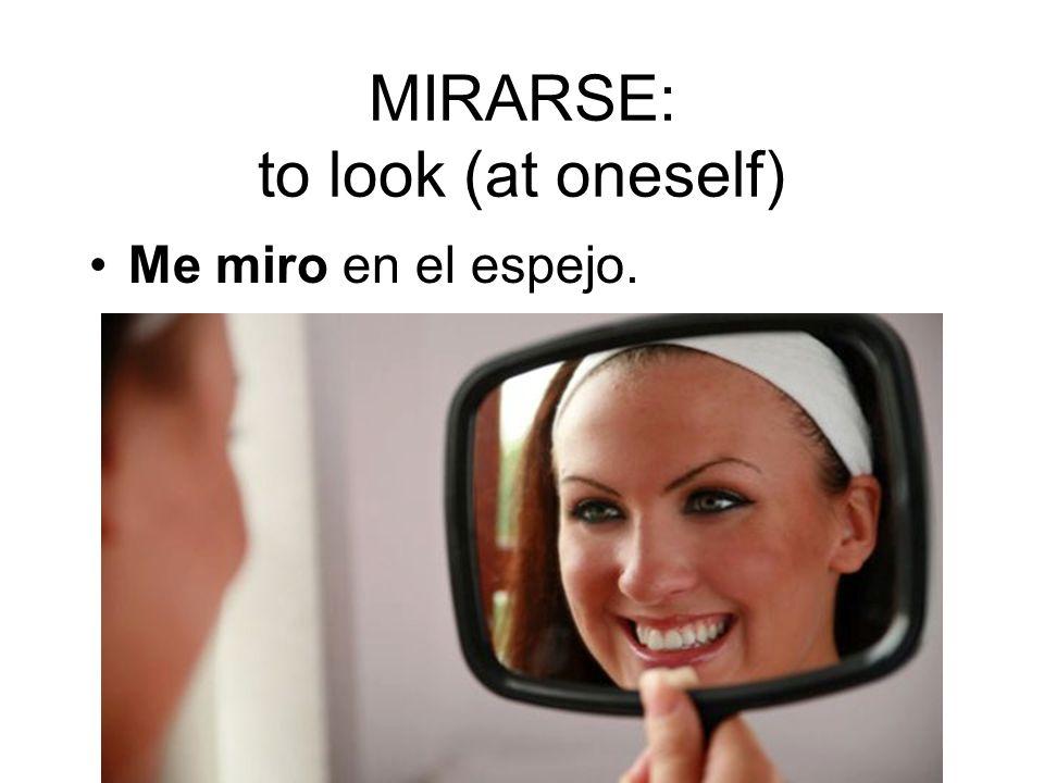 MIRARSE: to look (at oneself) Me miro en el espejo.