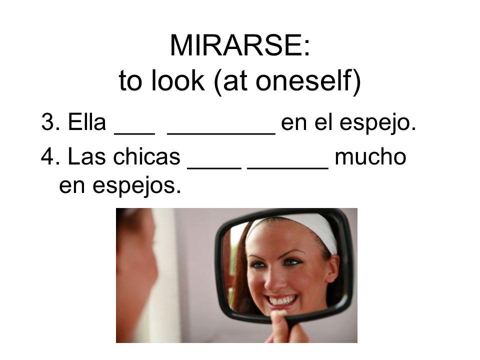 MIRARSE: to look (at oneself) 3. Ella ___ ________ en el espejo. 4. Las chicas ____ ______ mucho en espejos.