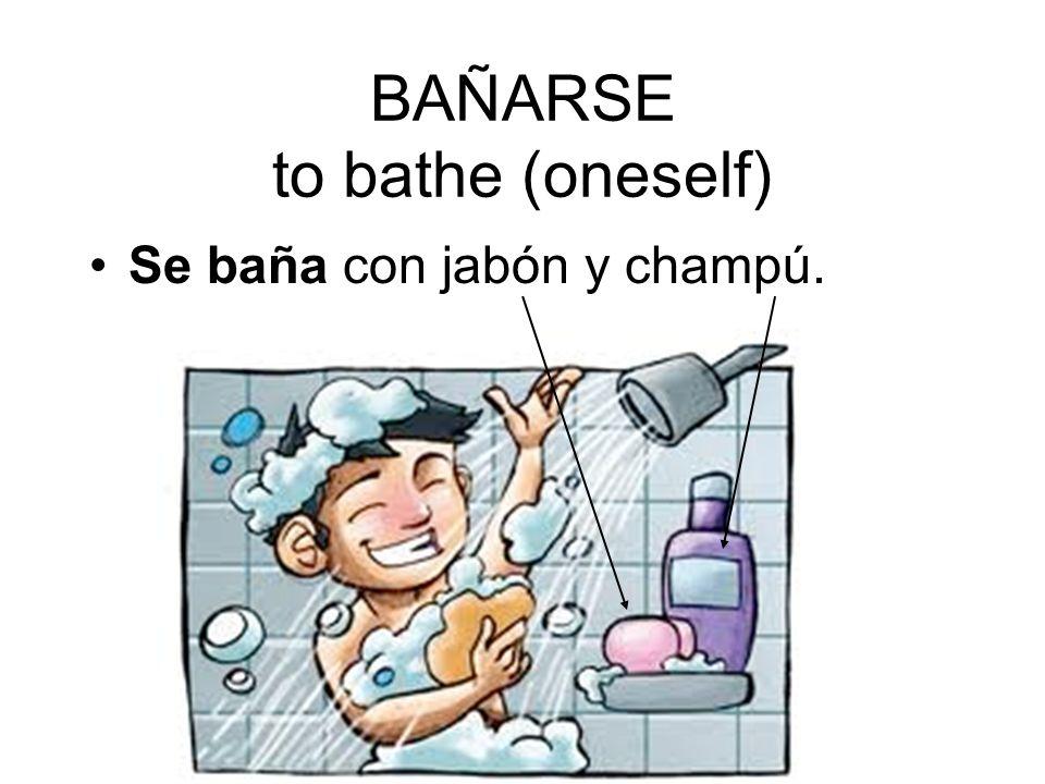 BAÑARSE to bathe (oneself) Se baña con jabón y champú.