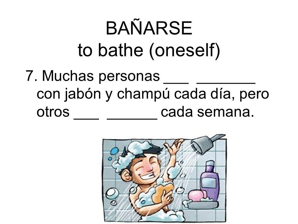 BAÑARSE to bathe (oneself) 7. Muchas personas ___ _______ con jabón y champú cada día, pero otros ___ ______ cada semana.