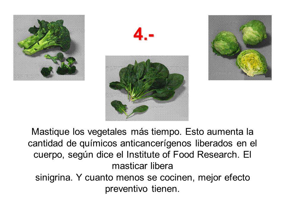 Mastique los vegetales más tiempo. Esto aumenta la cantidad de químicos anticancerígenos liberados en el cuerpo, según dice el Institute of Food Resea