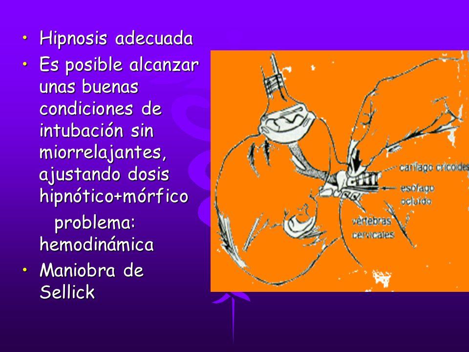 Hipnosis adecuadaHipnosis adecuada Es posible alcanzar unas buenas condiciones de intubación sin miorrelajantes, ajustando dosis hipnótico+mórficoEs posible alcanzar unas buenas condiciones de intubación sin miorrelajantes, ajustando dosis hipnótico+mórfico problema: hemodinámica problema: hemodinámica Maniobra de SellickManiobra de Sellick