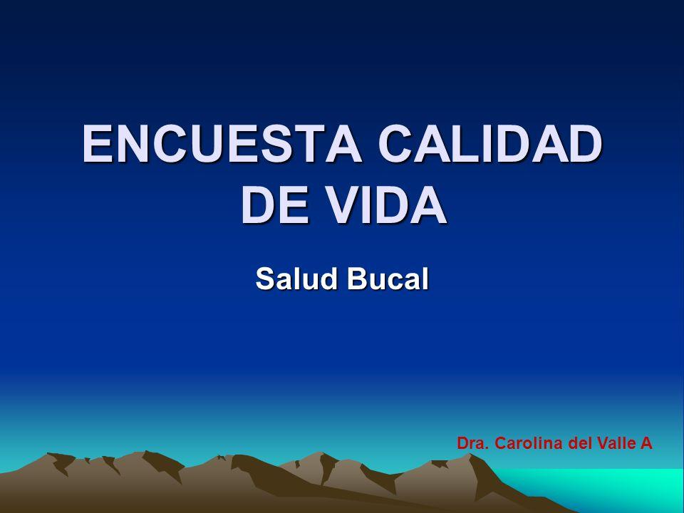 ENCUESTA CALIDAD DE VIDA Salud Bucal Dra. Carolina del Valle A