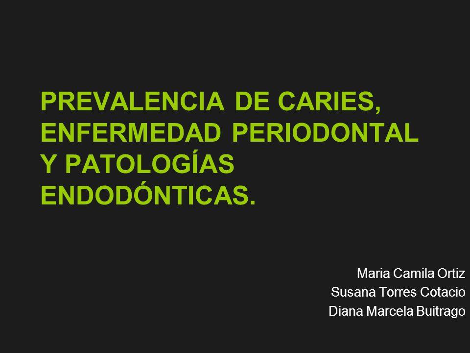 PREVALENCIA DE CARIES, ENFERMEDAD PERIODONTAL Y PATOLOGÍAS ENDODÓNTICAS. Maria Camila Ortiz Susana Torres Cotacio Diana Marcela Buitrago