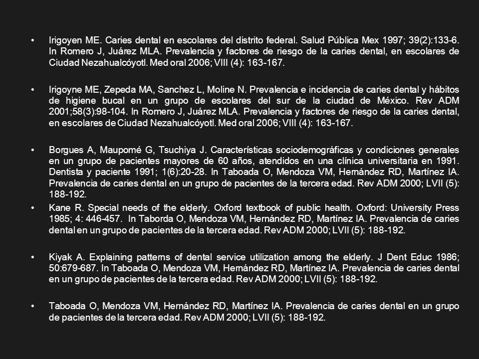 Irigoyen ME. Caries dental en escolares del distrito federal. Salud Pública Mex 1997; 39(2):133-6. In Romero J, Juárez MLA. Prevalencia y factores de