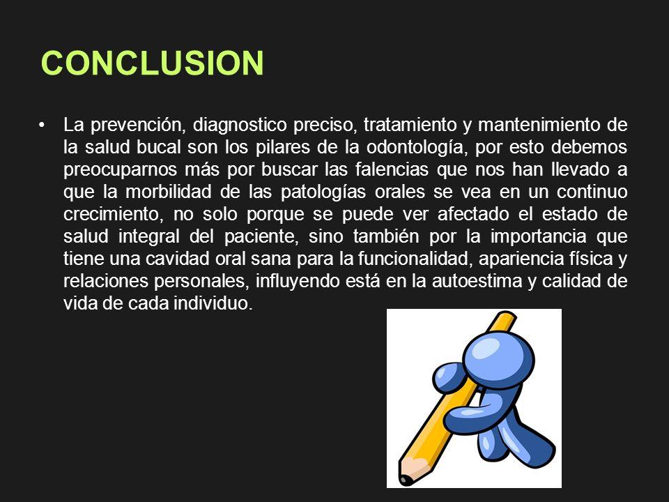 CONCLUSION La prevención, diagnostico preciso, tratamiento y mantenimiento de la salud bucal son los pilares de la odontología, por esto debemos preoc