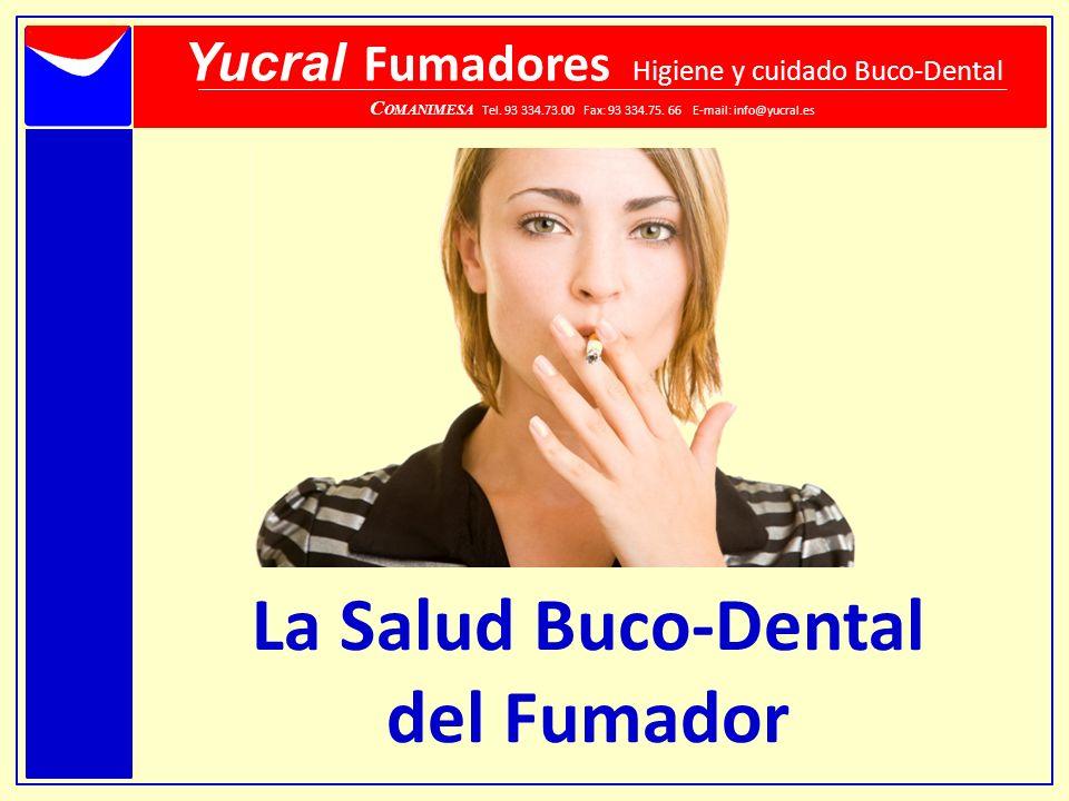 La Salud Buco-Dental del Fumador Yucral Fumadores Higiene y cuidado Buco-Dental C OMANIMESA Tel. 93 334.73.00 Fax: 93 334.75. 66 E-mail: info@yucral.e