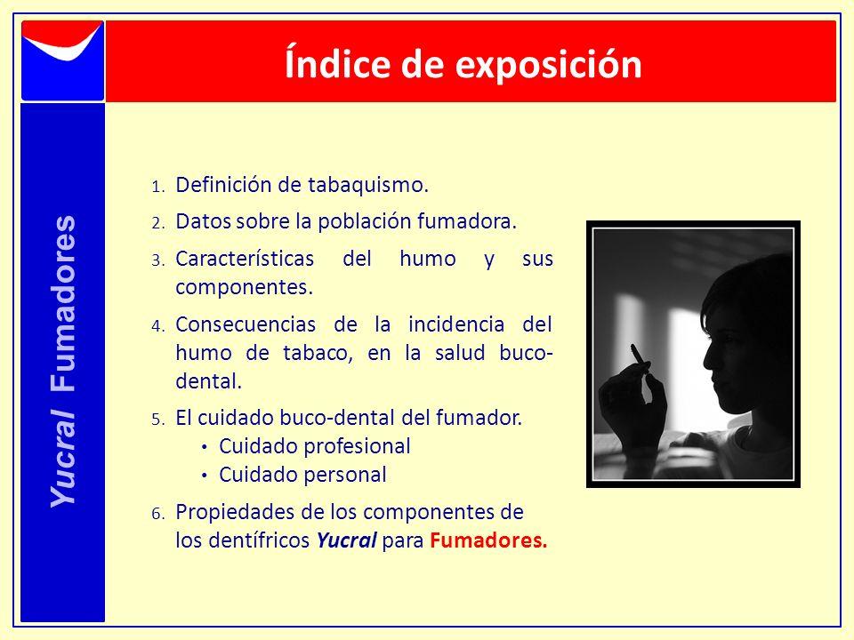 Índice de exposición Yucral Fumadores 1. Definición de tabaquismo. 2. Datos sobre la población fumadora. 3. Características del humo y sus componentes