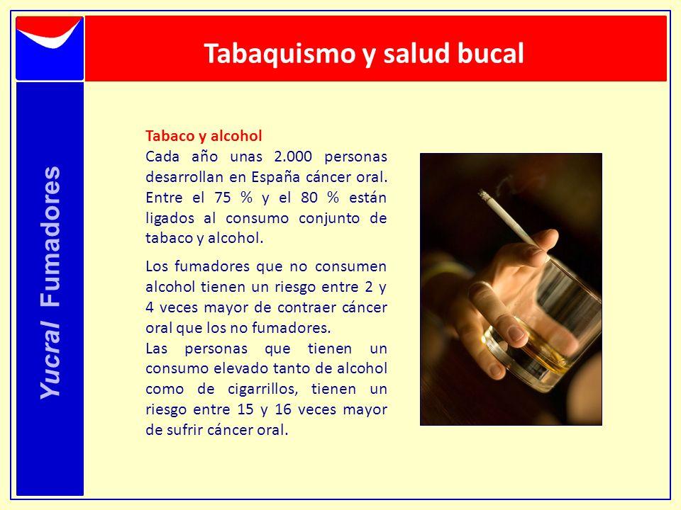 Yucral Fumadores Tabaquismo y salud bucal Tabaco y alcohol Cada año unas 2.000 personas desarrollan en España cáncer oral. Entre el 75 % y el 80 % est