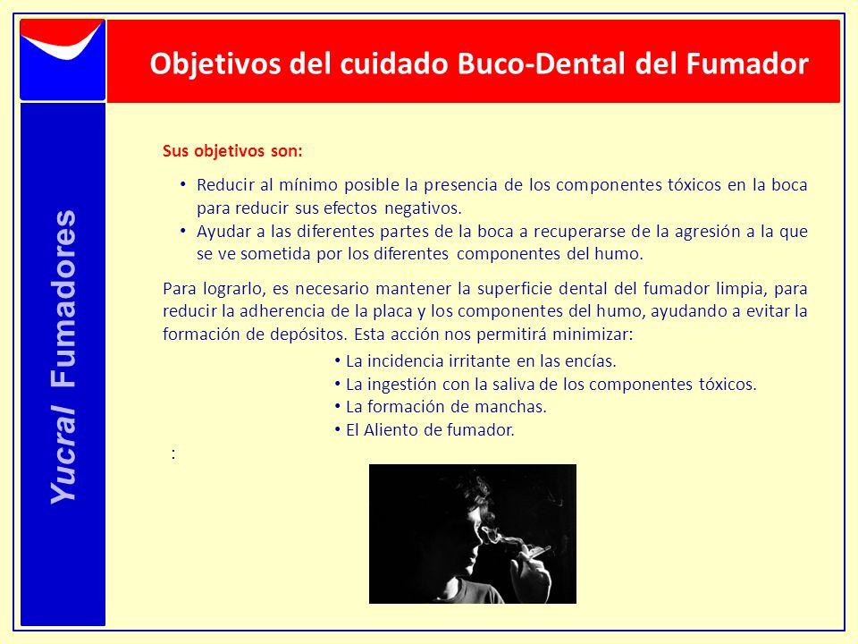 Yucral Fumadores Objetivos del cuidado Buco-Dental del Fumador Sus objetivos son: Reducir al mínimo posible la presencia de los componentes tóxicos en