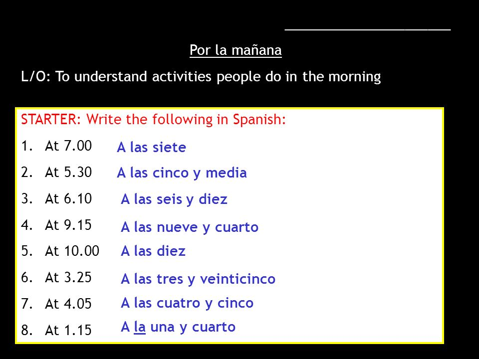 ______________________ Por la mañana L/O: To understand activities people do in the morning STARTER: Write the following in Spanish: 1.At 7.00 2.At 5.