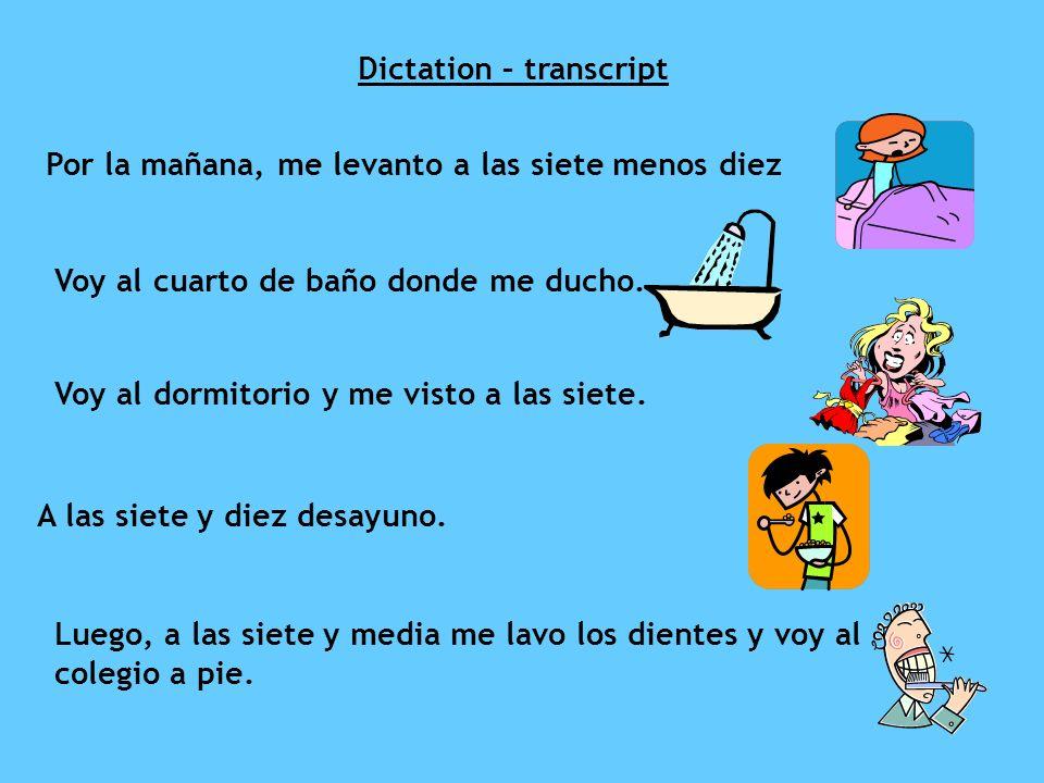 Dictation – transcript Por la mañana, me levanto a las siete menos diez Voy al cuarto de baño donde me ducho. Voy al dormitorio y me visto a las siete