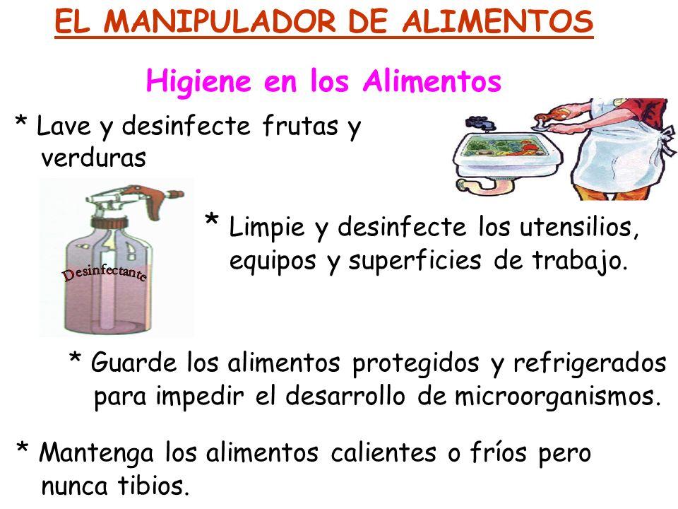 EL MANIPULADOR DE ALIMENTOS Higiene en los Alimentos * Lave y desinfecte frutas y verduras * Limpie y desinfecte los utensilios, equipos y superficies