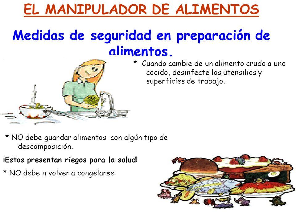 EL MANIPULADOR DE ALIMENTOS Medidas de seguridad en preparación de alimentos. * Cuando cambie de un alimento crudo a uno cocido, desinfecte los utensi