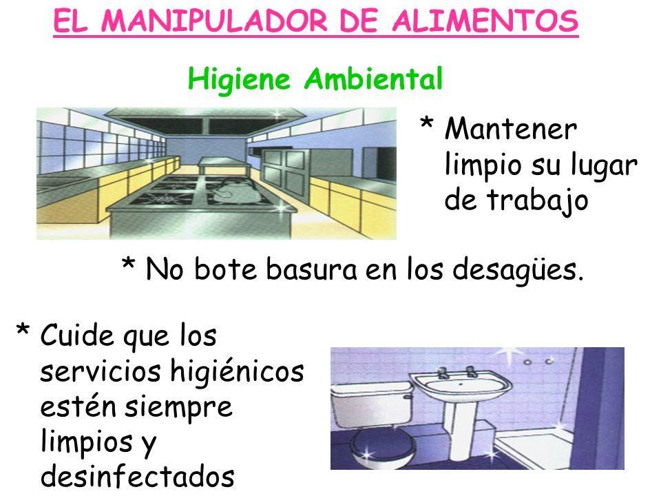 EL MANIPULADOR DE ALIMENTOS Higiene Ambiental * Mantener limpio su lugar de trabajo * No bote basura en los desagües. * Cuide que los servicios higién